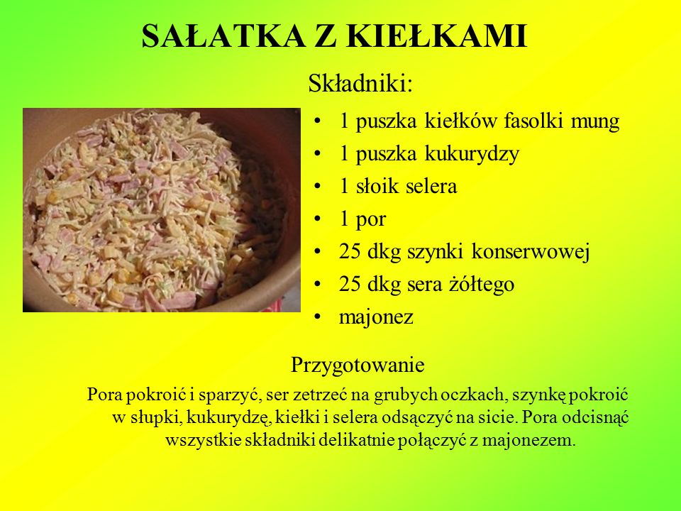 SAŁATKA Z KIEŁKAMI Składniki: 1 puszka kiełków fasolki mung 1 puszka kukurydzy 1 słoik selera 1 por 25 dkg szynki konserwowej 25 dkg sera żółtego majonez Przygotowanie Pora pokroić i sparzyć, ser zetrzeć na grubych oczkach, szynkę pokroić w słupki, kukurydzę, kiełki i selera odsączyć na sicie.