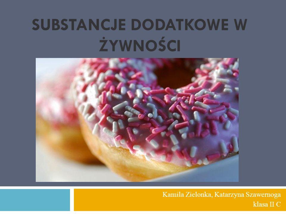 SUBSTANCJE DODATKOWE W ŻYWNOŚCI Kamila Zielonka, Katarzyna Szawernoga klasa II C