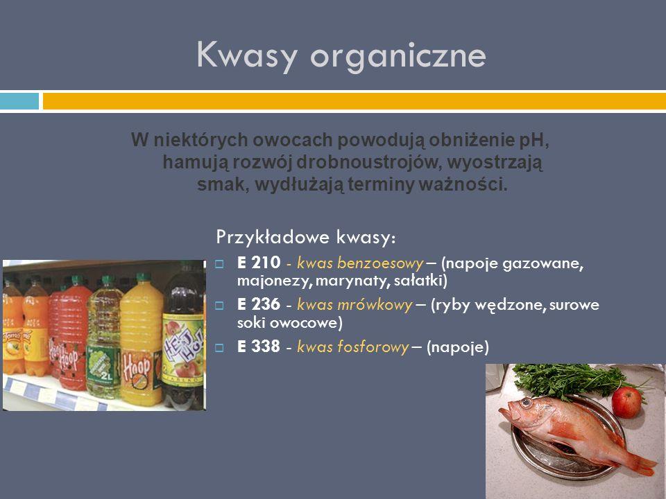 Kwasy organiczne Przykładowe kwasy:  E 210 - kwas benzoesowy – (napoje gazowane, majonezy, marynaty, sałatki)  E 236 - kwas mrówkowy – (ryby wędzone, surowe soki owocowe)  E 338 - kwas fosforowy – (napoje) W niektórych owocach powodują obniżenie pH, hamują rozwój drobnoustrojów, wyostrzają smak, wydłużają terminy ważności.