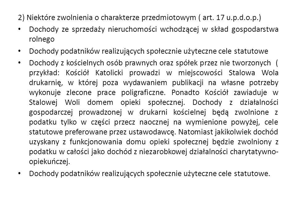 2) Niektóre zwolnienia o charakterze przedmiotowym ( art. 17 u.p.d.o.p.) Dochody ze sprzedaży nieruchomości wchodzącej w skład gospodarstwa rolnego Do