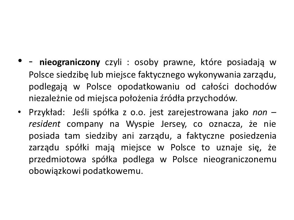 - nieograniczony czyli : osoby prawne, które posiadają w Polsce siedzibę lub miejsce faktycznego wykonywania zarządu, podlegają w Polsce opodatkowaniu od całości dochodów niezależnie od miejsca położenia źródła przychodów.