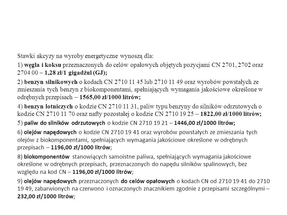 Stawki akcyzy na wyroby energetyczne wynoszą dla: 1) węgla i koksu przeznaczonych do celów opałowych objętych pozycjami CN 2701, 2702 oraz 2704 00 – 1,28 zł/1 gigadżul (GJ); 2) benzyn silnikowych o kodach CN 2710 11 45 lub 2710 11 49 oraz wyrobów powstałych ze zmieszania tych benzyn z biokomponentami, spełniających wymagania jakościowe określone w odrębnych przepisach – 1565,00 zł/1000 litrów; 4) benzyn lotniczych o kodzie CN 2710 11 31, paliw typu benzyny do silników odrzutowych o kodzie CN 2710 11 70 oraz nafty pozostałej o kodzie CN 2710 19 25 – 1822,00 zł/1000 litrów; 5) paliw do silników odrzutowych o kodzie CN 2710 19 21 – 1446,00 zł/1000 litrów; 6) olejów napędowych o kodzie CN 2710 19 41 oraz wyrobów powstałych ze zmieszania tych olejów z biokomponentami, spełniających wymagania jakościowe określone w odrębnych przepisach – 1196,00 zł/1000 litrów; 8) biokomponentów stanowiących samoistne paliwa, spełniających wymagania jakościowe określone w odrębnych przepisach, przeznaczonych do napędu silników spalinowych, bez względu na kod CN – 1196,00 zł/1000 litrów; 9) olejów napędowych przeznaczonych do celów opałowych o kodach CN od 2710 19 41 do 2710 19 49, zabarwionych na czerwono i oznaczonych znacznikiem zgodnie z przepisami szczególnymi – 232,00 zł/1000 litrów;