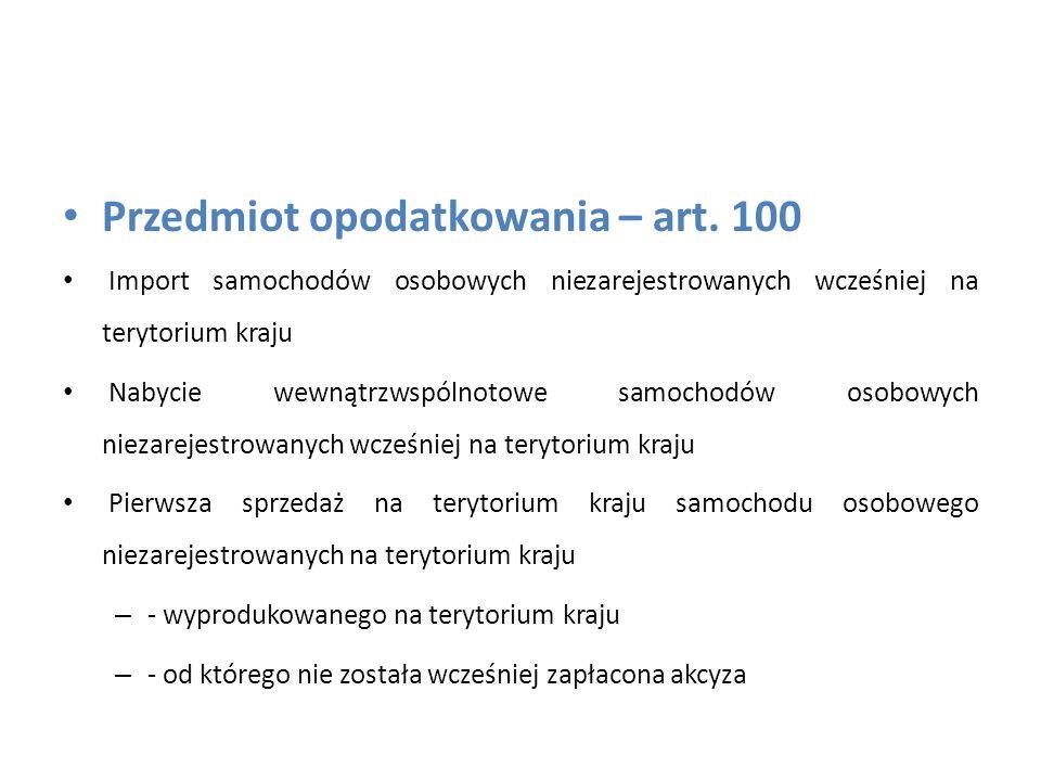 Przedmiot opodatkowania – art. 100 Import samochodów osobowych niezarejestrowanych wcześniej na terytorium kraju Nabycie wewnątrzwspólnotowe samochodó