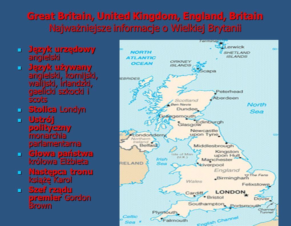 Great Britain, United Kingdom, England, Britain Najważniejsze informacje o Wielkiej Brytanii Język urzędowy angielski Język urzędowy angielski Język używany angielski, kornijski, walijski, irlandzki, gaelicki szkocki i scots Język używany angielski, kornijski, walijski, irlandzki, gaelicki szkocki i scots Stolica Londyn Stolica Londyn Ustrój polityczny monarchia parlamentarna Ustrój polityczny monarchia parlamentarna Głowa państwa królowa Elżbieta Głowa państwa królowa Elżbieta Następca tronu książę Karol Następca tronu książę Karol Szef rządu premier Gordon Brown Szef rządu premier Gordon Brown