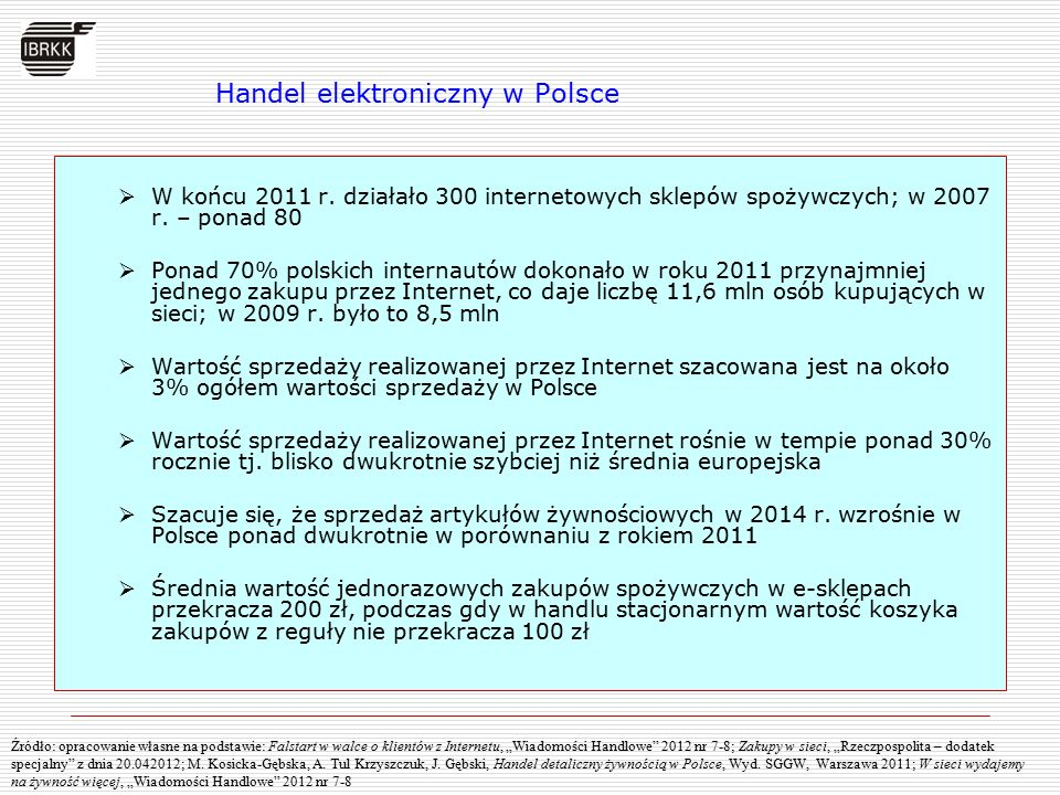 Wyniki badań IBRKK wskazują, że:  Handel w Polsce charakteryzuje wysoki udział w rozwoju gospodarczym Polski  Lata 2007-2012 to okres głębokich przemian jakościowych w handlu, ze: - zróżnicowaną dynamiką rozwoju poszczególnych form handlu - zmieniającymi się relacjami pomiędzy handlem detalicznym i hurtowym  Małe i mikro firmy handlowe stanowią niezmiennie ważny element polskiej gospodarki.