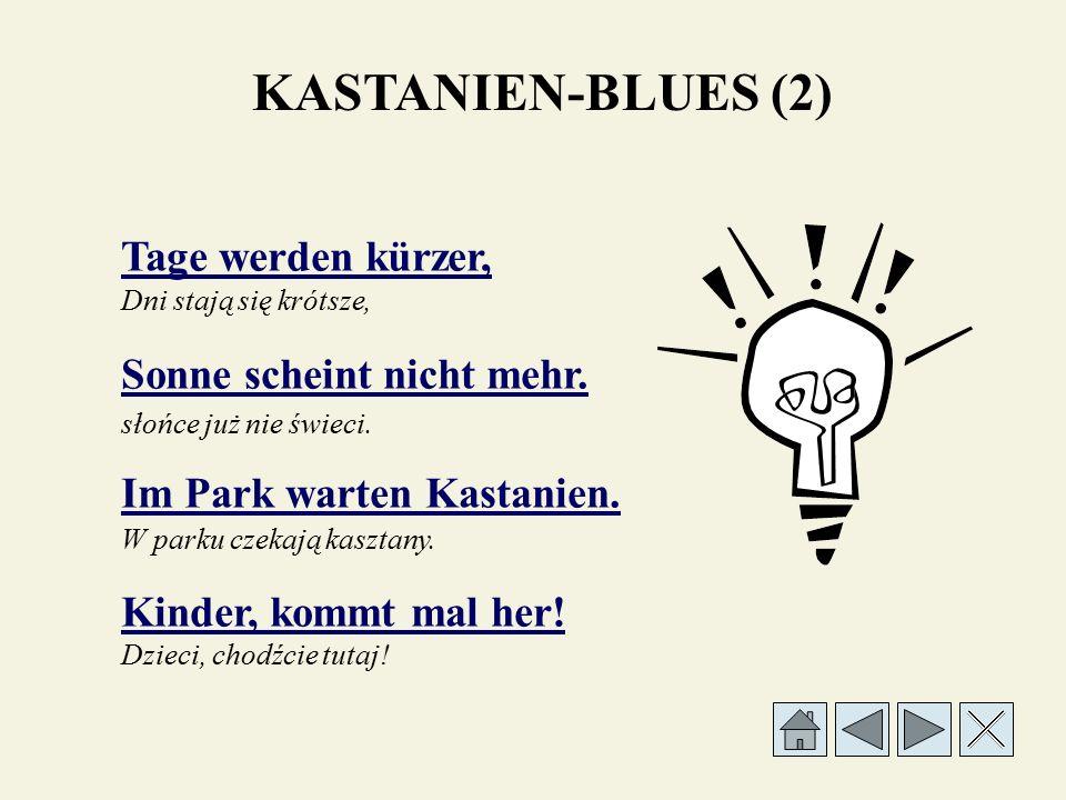 Oh je, oh, je, Kastanien! Brauner Kastanien-Blues! Brązowy blues kasztanowy! Oh je, oh je, kasztany! KASTANIEN-BLUES (Ref.)
