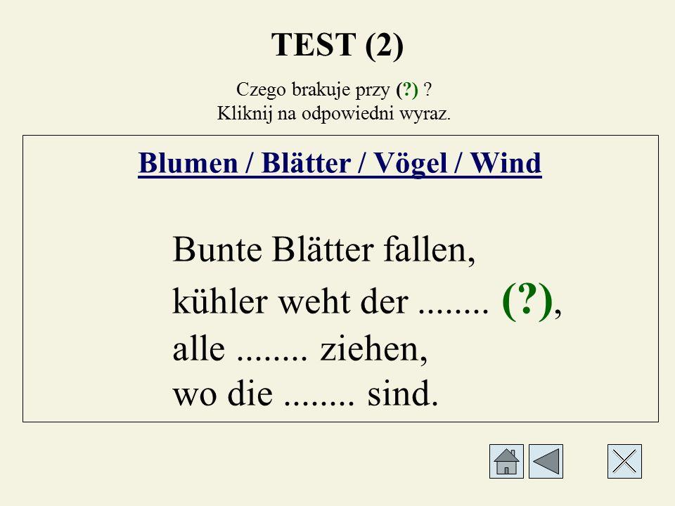 TEST (2) Czego brakuje przy (?) ? Kliknij na odpowiedni wyraz. Blumen / Blätter / Vögel / Wind Bunte........ (?) fallen, kühler weht der........, alle