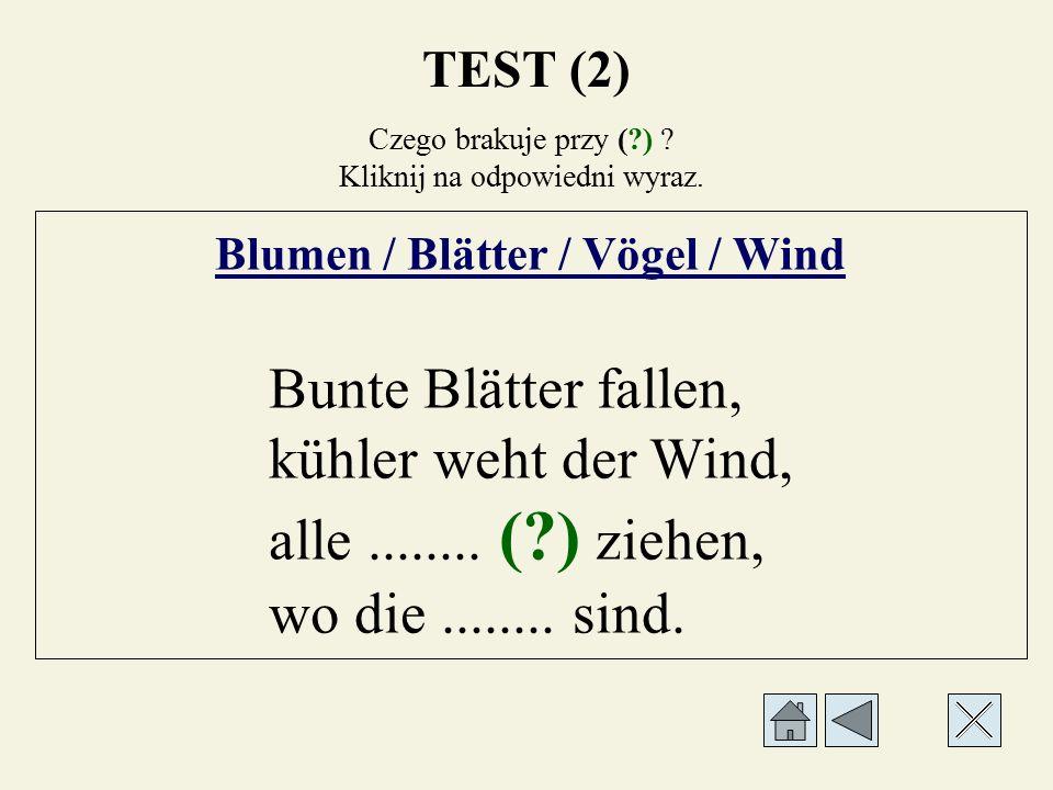 Czego brakuje przy (?) ? Kliknij na odpowiedni wyraz. Blumen / Blätter / Vögel / Wind Bunte Blätter fallen, kühler weht der........ (?), alle........