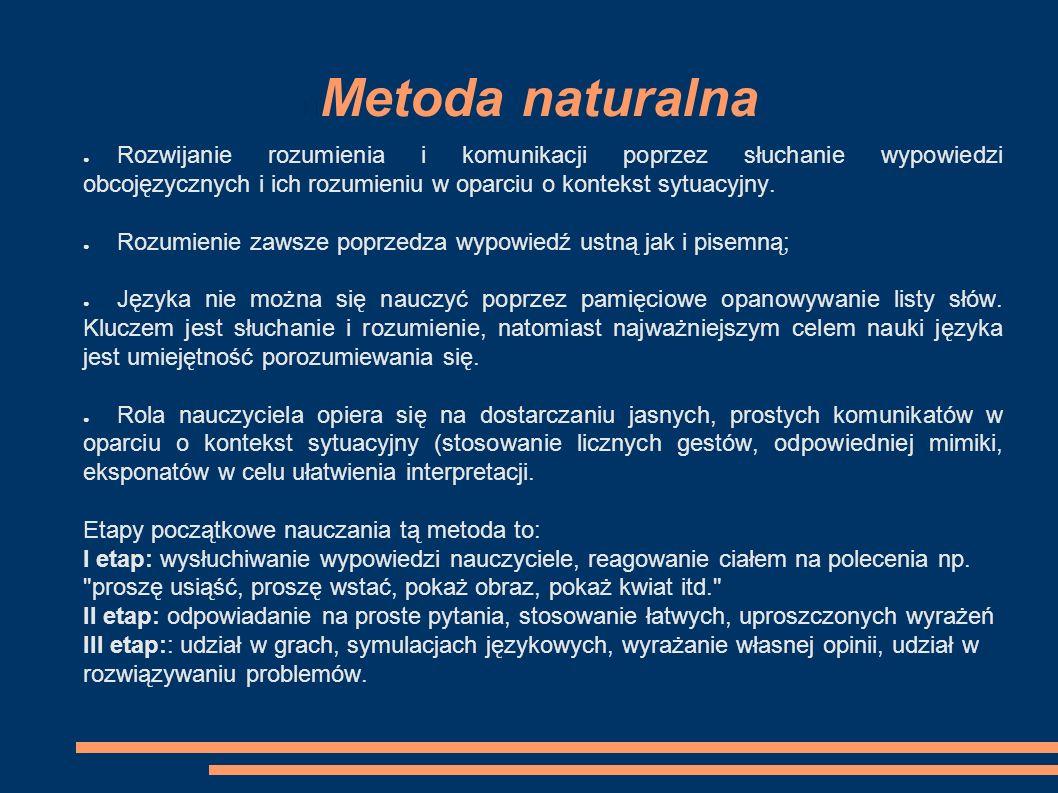 Metoda naturalna ● Rozwijanie rozumienia i komunikacji poprzez słuchanie wypowiedzi obcojęzycznych i ich rozumieniu w oparciu o kontekst sytuacyjny.