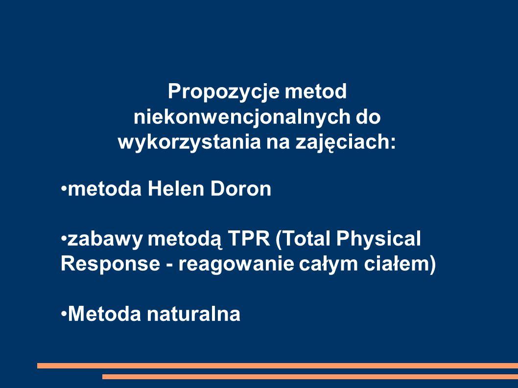 Propozycje metod niekonwencjonalnych do wykorzystania na zajęciach: metoda Helen Doron zabawy metodą TPR (Total Physical Response - reagowanie całym ciałem) Metoda naturalna