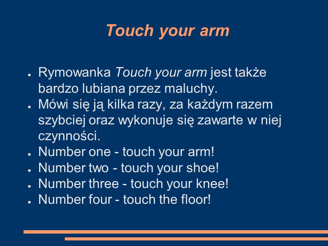 Touch your arm ● Rymowanka Touch your arm jest także bardzo lubiana przez maluchy.