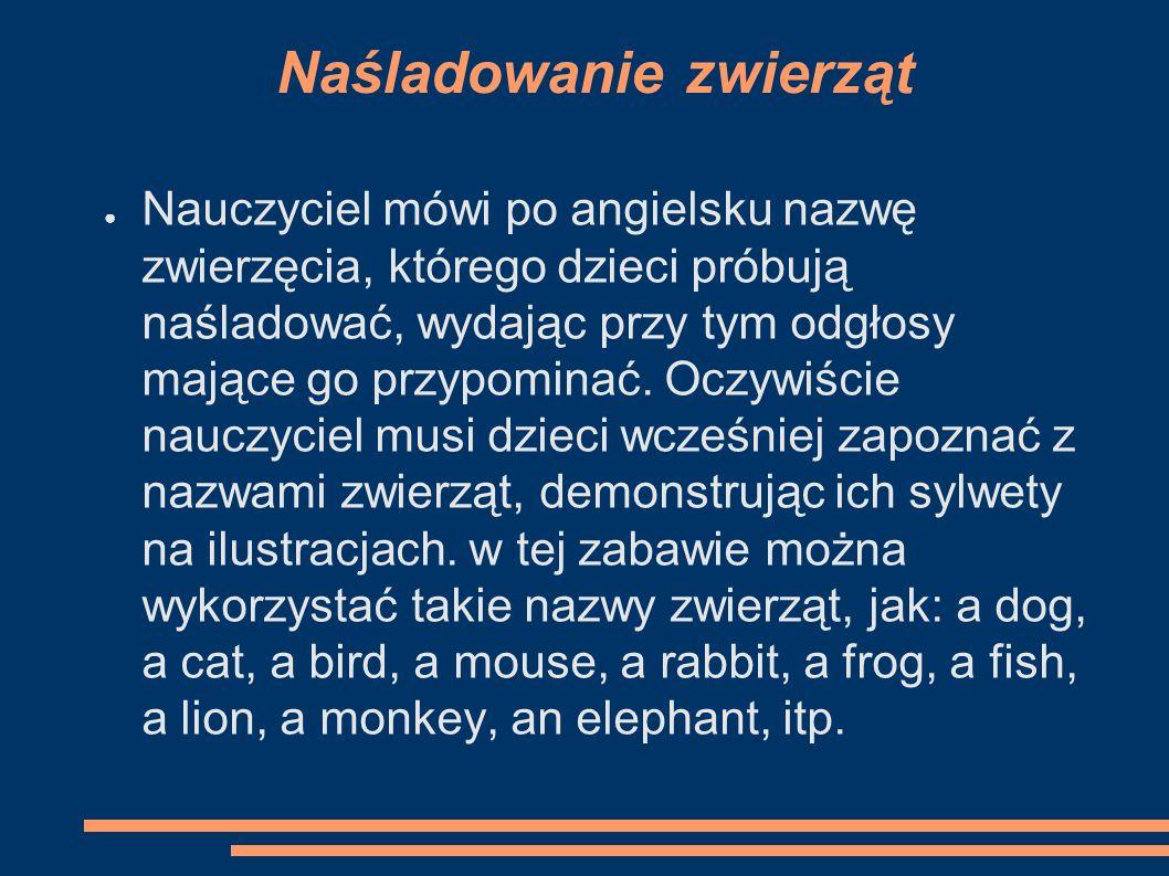 Naśladowanie zwierząt ● Nauczyciel mówi po angielsku nazwę zwierzęcia, którego dzieci próbują naśladować, wydając przy tym odgłosy mające go przypominać.