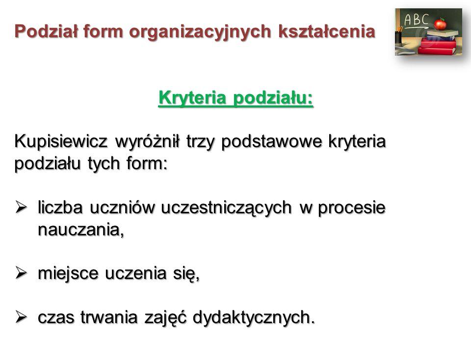 Podział form organizacyjnych kształcenia Kryteria podziału: Kupisiewicz wyróżnił trzy podstawowe kryteria podziału tych form:  liczba uczniów uczestniczących w procesie nauczania,  liczba uczniów uczestniczących w procesie nauczania,  miejsce uczenia się,  miejsce uczenia się,  czas trwania zajęć dydaktycznych.