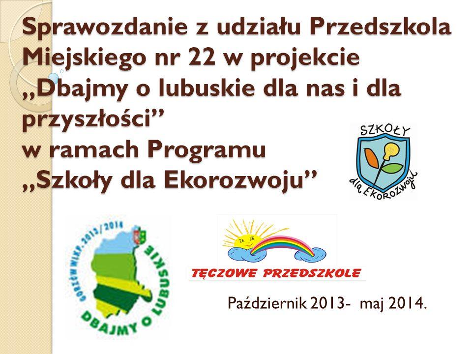 """Sprawozdanie z udziału Przedszkola Miejskiego nr 22 w projekcie """"Dbajmy o lubuskie dla nas i dla przyszłości"""" w ramach Programu """"Szkoły dla Ekorozwoju"""