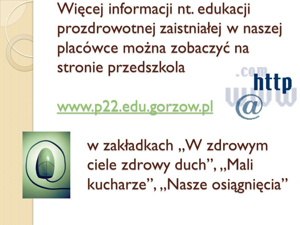 """Więcej informacji nt. edukacji prozdrowotnej zaistniałej w naszej placówce można zobaczyć na stronie przedszkola www.p22.edu.gorzow.pl w zakładkach """"W"""