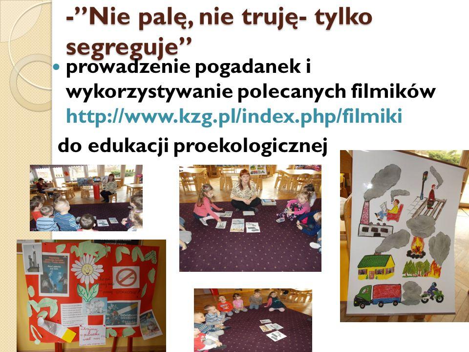 """-""""Nie palę, nie truję- tylko segreguje"""" prowadzenie pogadanek i wykorzystywanie polecanych filmików http://www.kzg.pl/index.php/filmiki do edukacji pr"""
