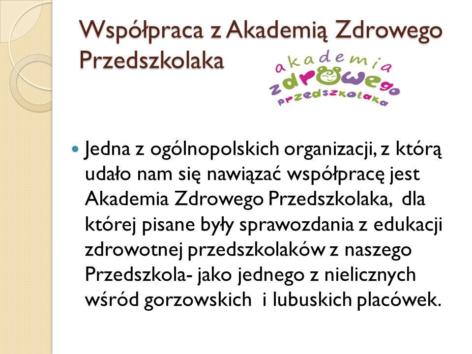 Współpraca z Akademią Zdrowego Przedszkolaka Jedna z ogólnopolskich organizacji, z którą udało nam się nawiązać współpracę jest Akademia Zdrowego Przedszkolaka, dla której pisane były sprawozdania z edukacji zdrowotnej przedszkolaków z naszego Przedszkola- jako jednego z nielicznych wśród gorzowskich i lubuskich placówek.