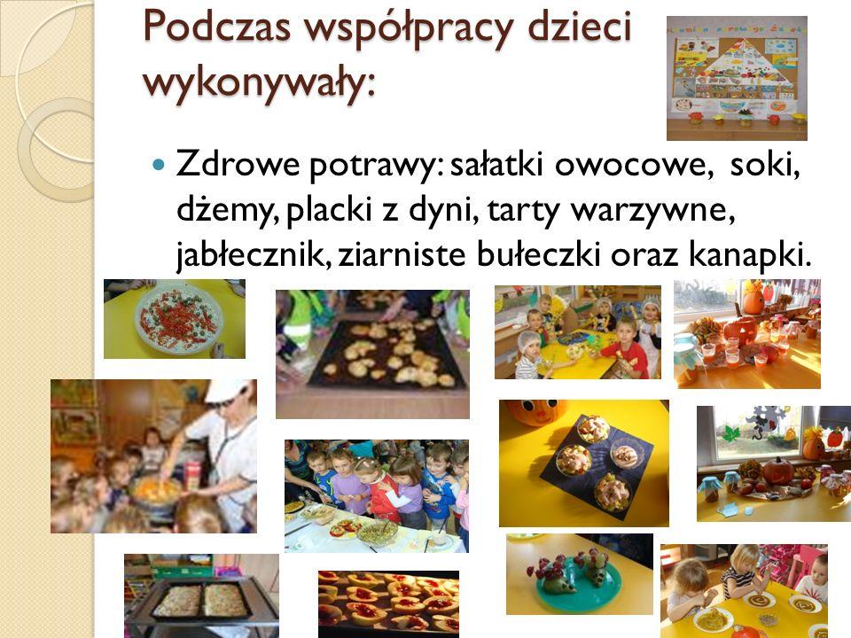 Podczas współpracy dzieci wykonywały: Zdrowe potrawy: sałatki owocowe, soki, dżemy, placki z dyni, tarty warzywne, jabłecznik, ziarniste bułeczki oraz