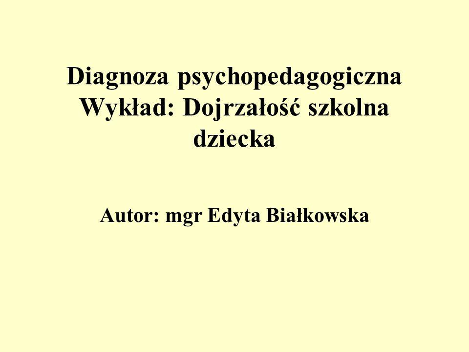 Diagnoza psychopedagogiczna Wykład: Dojrzałość szkolna dziecka Autor: mgr Edyta Białkowska