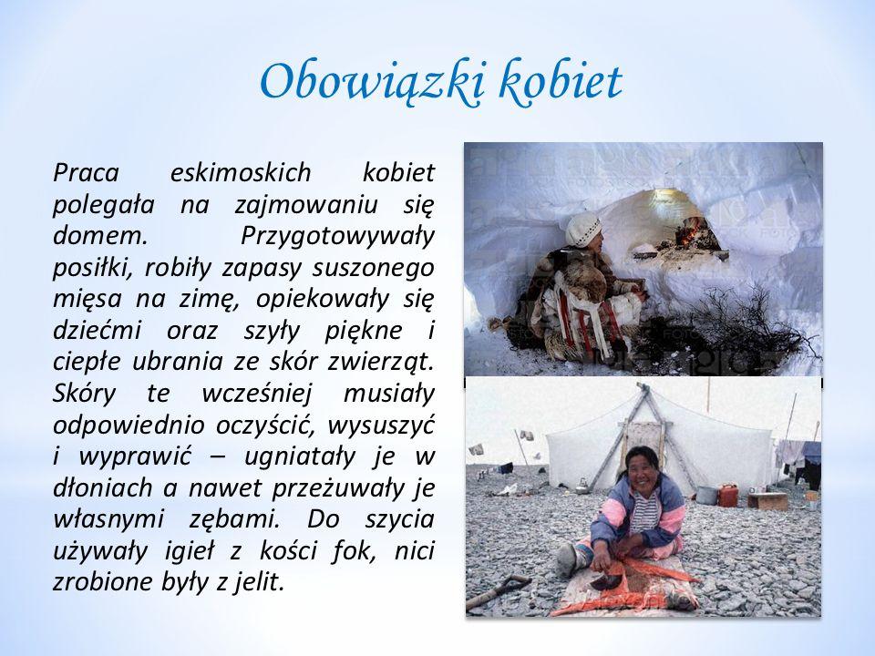 Obowiązki kobiet Praca eskimoskich kobiet polegała na zajmowaniu się domem. Przygotowywały posiłki, robiły zapasy suszonego mięsa na zimę, opiekowały