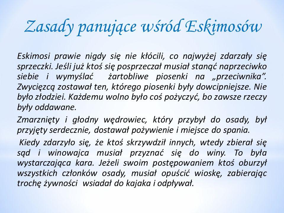 Zasady panujące wśród Eskimosów Eskimosi prawie nigdy się nie kłócili, co najwyżej zdarzały się sprzeczki. Jeśli już ktoś się posprzeczał musiał staną