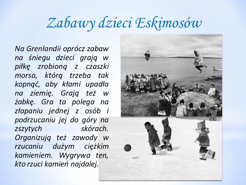 Zabawy dzieci Eskimosów Na Grenlandii oprócz zabaw na śniegu dzieci grają w piłkę zrobioną z czaszki morsa, którą trzeba tak kopnąć, aby kłami upadła na ziemię.