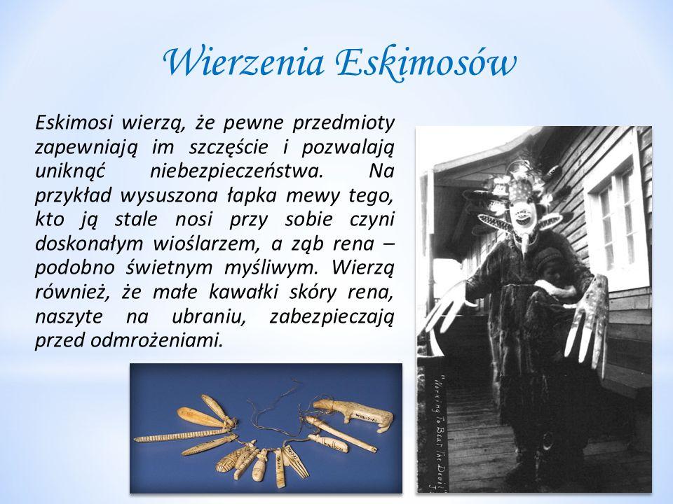 Wierzenia Eskimosów Eskimosi wierzą, że pewne przedmioty zapewniają im szczęście i pozwalają uniknąć niebezpieczeństwa. Na przykład wysuszona łapka me