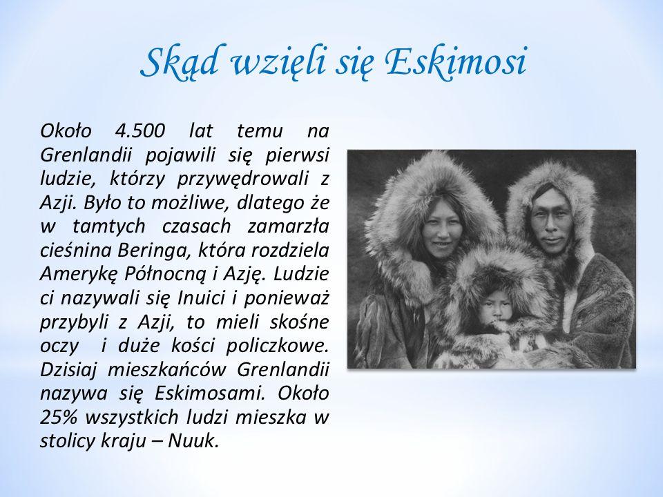 Skąd wzięli się Eskimosi Około 4.500 lat temu na Grenlandii pojawili się pierwsi ludzie, którzy przywędrowali z Azji.