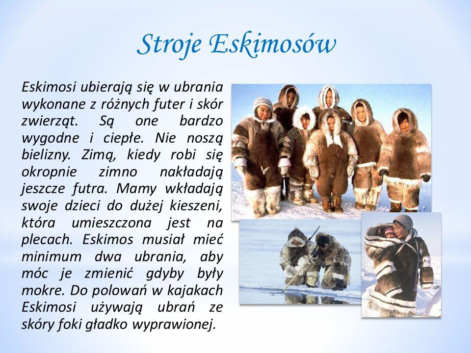 Stroje Eskimosów Eskimosi ubierają się w ubrania wykonane z różnych futer i skór zwierząt. Są one bardzo wygodne i ciepłe. Nie noszą bielizny. Zimą, k