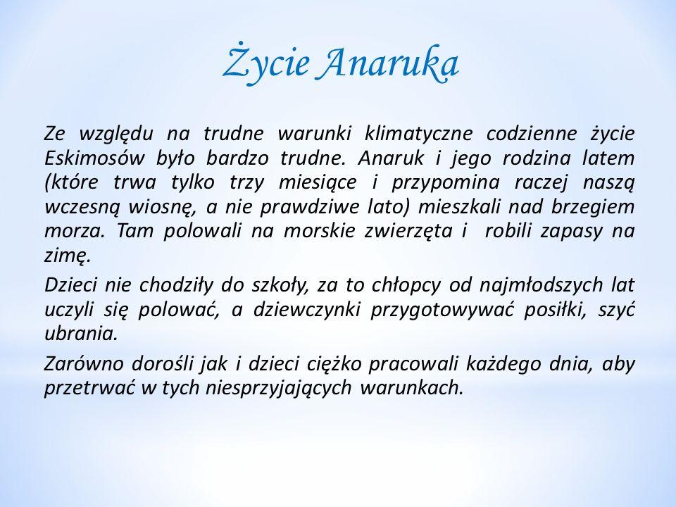 Życie Anaruka Ze względu na trudne warunki klimatyczne codzienne życie Eskimosów było bardzo trudne. Anaruk i jego rodzina latem (które trwa tylko trz