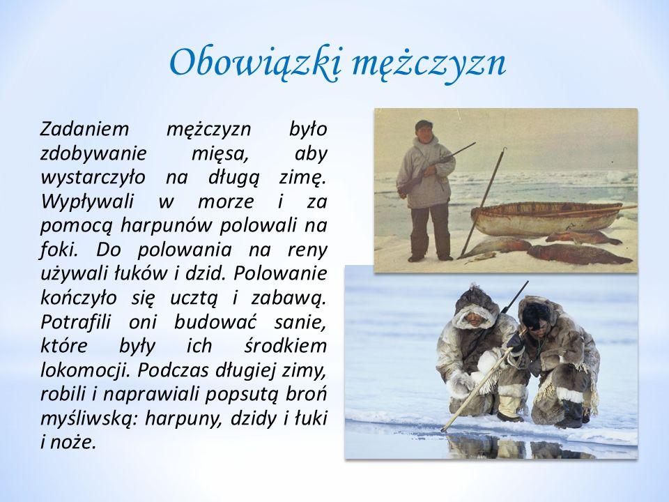 Obowiązki mężczyzn Zadaniem mężczyzn było zdobywanie mięsa, aby wystarczyło na długą zimę. Wypływali w morze i za pomocą harpunów polowali na foki. Do