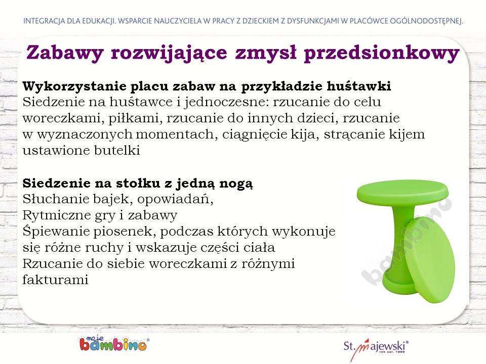 Wykorzystanie placu zabaw na przykładzie huśtawki Siedzenie na huśtawce i jednoczesne: rzucanie do celu woreczkami, piłkami, rzucanie do innych dzieci, rzucanie w wyznaczonych momentach, ciągnięcie kija, strącanie kijem ustawione butelki Siedzenie na stołku z jedną nogą Słuchanie bajek, opowiadań, Rytmiczne gry i zabawy Śpiewanie piosenek, podczas których wykonuje się różne ruchy i wskazuje części ciała Rzucanie do siebie woreczkami z różnymi fakturami Zabawy rozwijające zmysł przedsionkowy