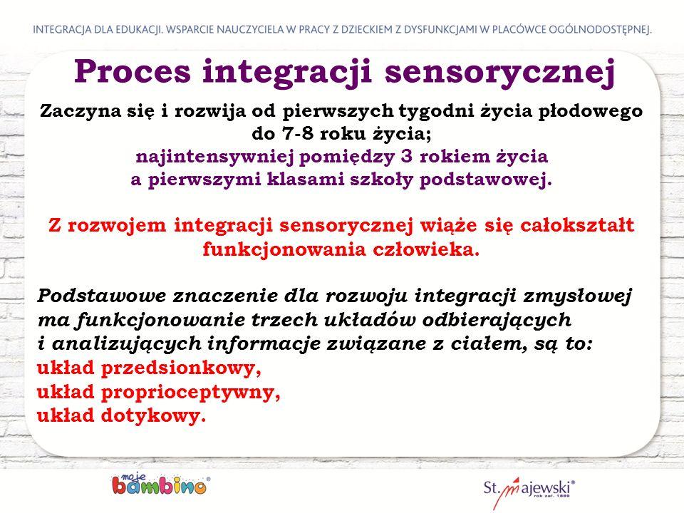 Proces integracji sensorycznej Zaczyna się i rozwija od pierwszych tygodni życia płodowego do 7-8 roku życia; najintensywniej pomiędzy 3 rokiem życia a pierwszymi klasami szkoły podstawowej.