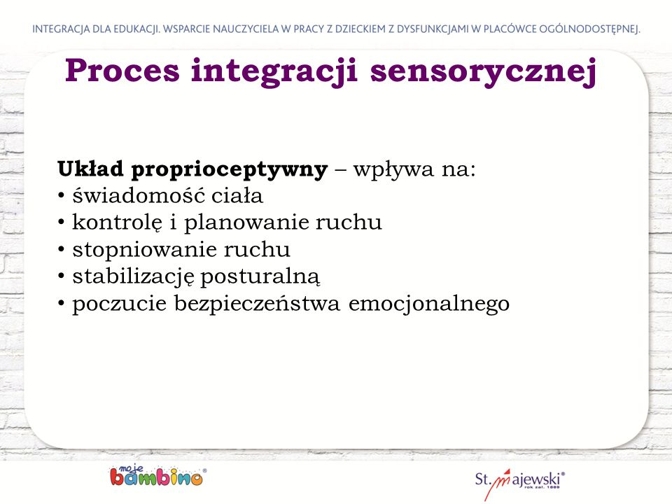 Układ proprioceptywny – wpływa na: świadomość ciała kontrolę i planowanie ruchu stopniowanie ruchu stabilizację posturalną poczucie bezpieczeństwa emocjonalnego Proces integracji sensorycznej