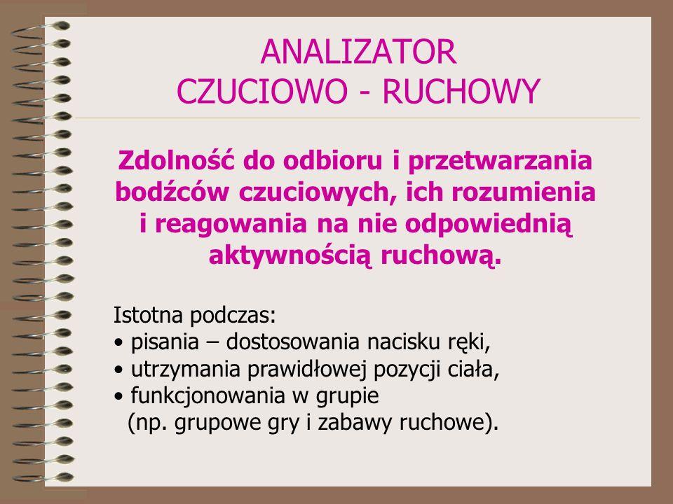 ANALIZATOR CZUCIOWO - RUCHOWY Zdolność do odbioru i przetwarzania bodźców czuciowych, ich rozumienia i reagowania na nie odpowiednią aktywnością ruchową.