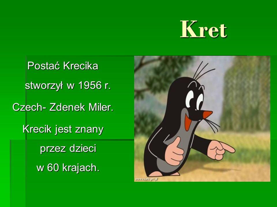 Kret Kret Postać Krecika stworzył w 1956 r. Czech- Zdenek Miler. Krecik jest znany przez dzieci w 60 krajach.