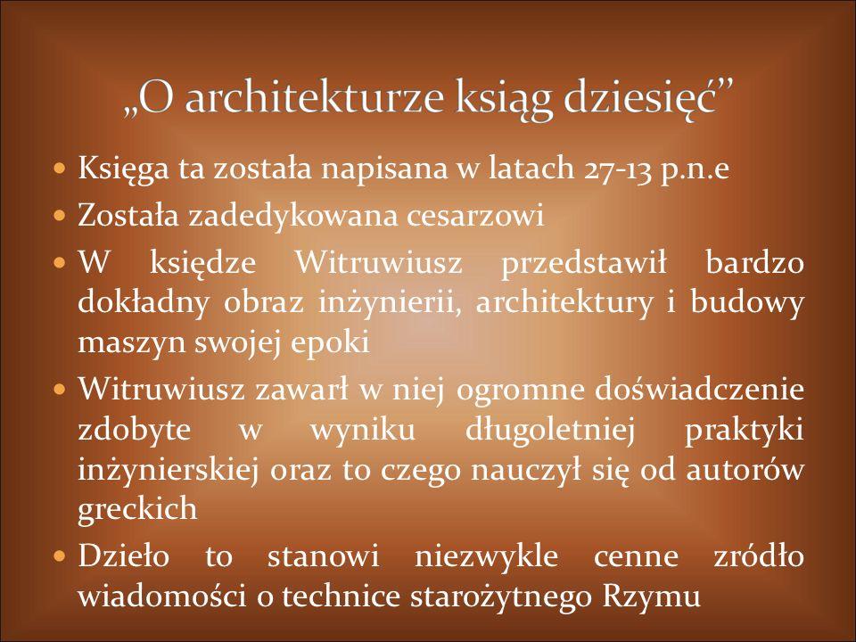 Księga ta została napisana w latach 27-13 p.n.e Została zadedykowana cesarzowi W księdze Witruwiusz przedstawił bardzo dokładny obraz inżynierii, architektury i budowy maszyn swojej epoki Witruwiusz zawarł w niej ogromne doświadczenie zdobyte w wyniku długoletniej praktyki inżynierskiej oraz to czego nauczył się od autorów greckich Dzieło to stanowi niezwykle cenne zródło wiadomości o technice starożytnego Rzymu