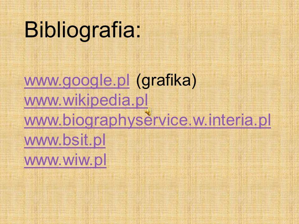 Bibliografia: www.google.plwww.google.pl (grafika) www.wikipedia.pl www.biographyservice.w.interia.pl www.bsit.pl www.wiw.pl
