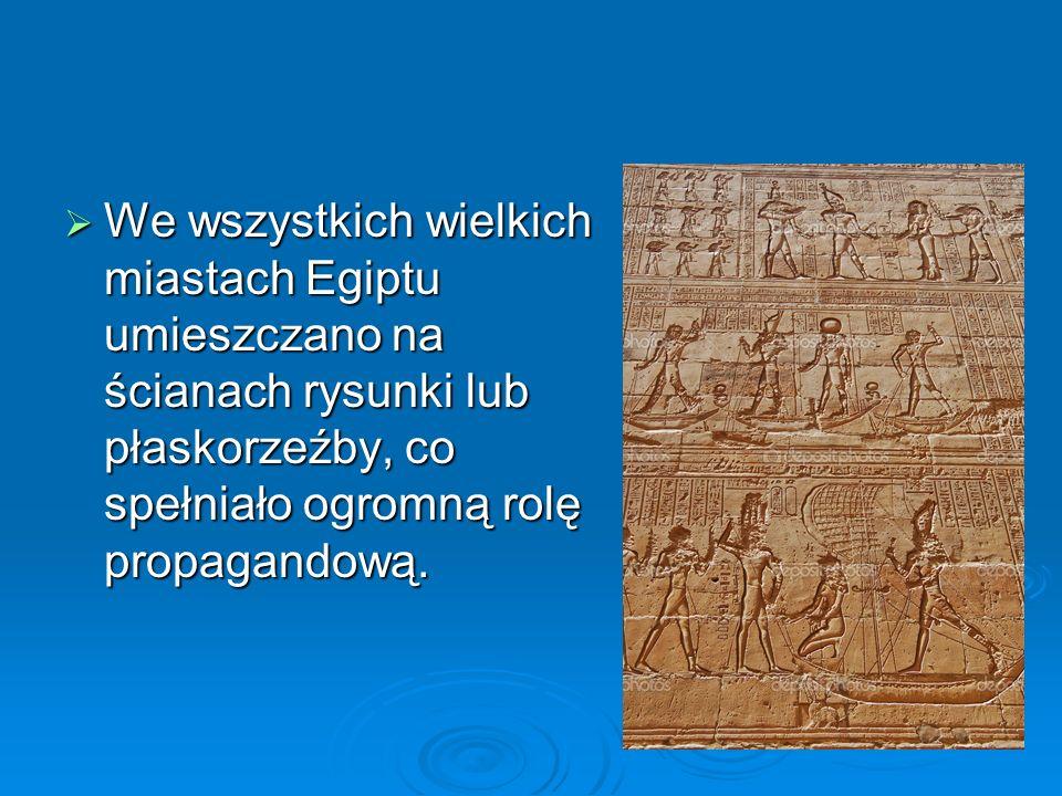  We wszystkich wielkich miastach Egiptu umieszczano na ścianach rysunki lub płaskorzeźby, co spełniało ogromną rolę propagandową.