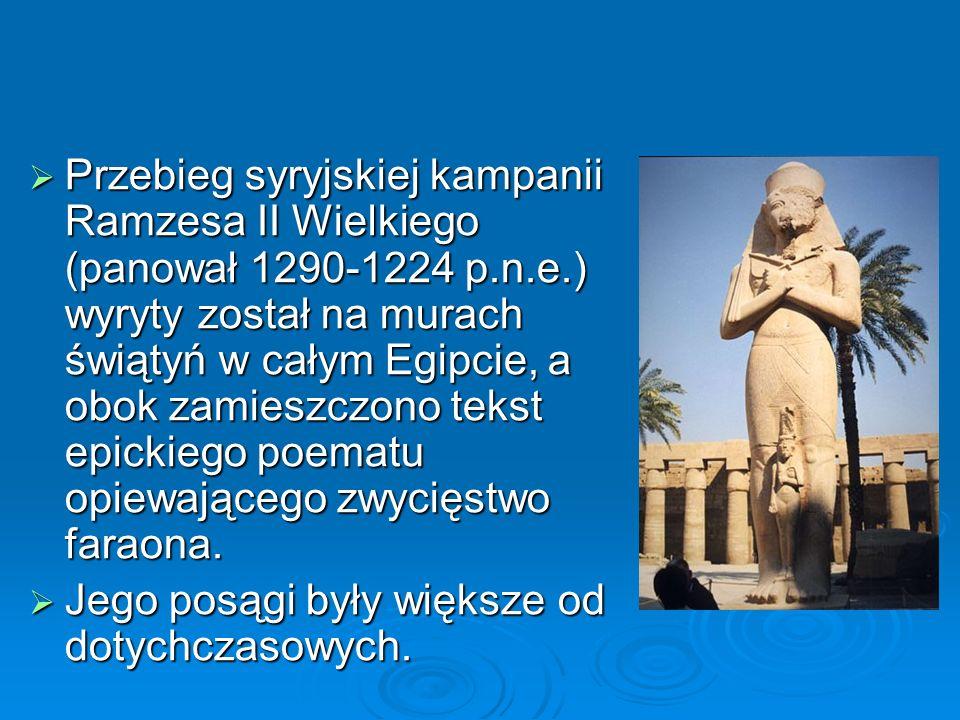  Przebieg syryjskiej kampanii Ramzesa II Wielkiego (panował 1290-1224 p.n.e.) wyryty został na murach świątyń w całym Egipcie, a obok zamieszczono tekst epickiego poematu opiewającego zwycięstwo faraona.