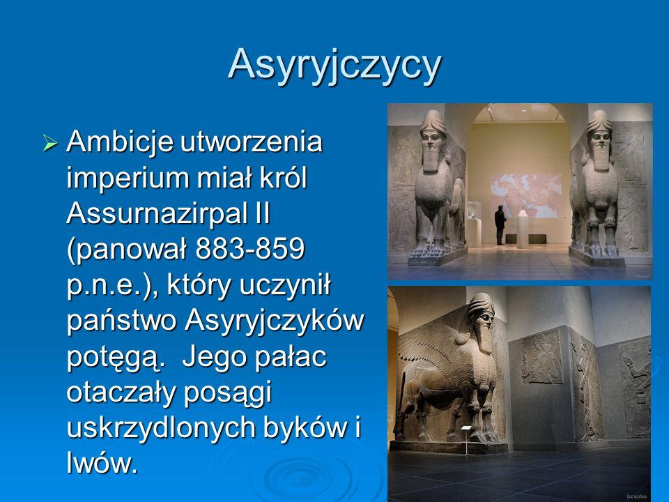 Asyryjczycy  Ambicje utworzenia imperium miał król Assurnazirpal II (panował 883-859 p.n.e.), który uczynił państwo Asyryjczyków potęgą.