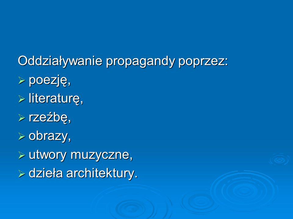 Oddziaływanie propagandy poprzez:  poezję,  literaturę,  rzeźbę,  obrazy,  utwory muzyczne,  dzieła architektury.