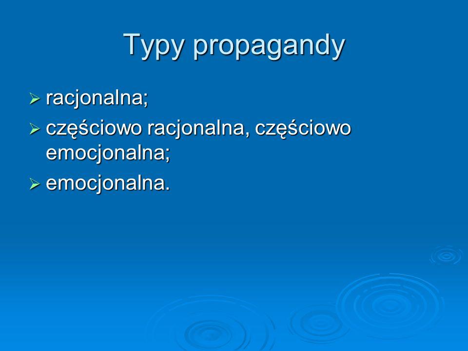 Typy propagandy  racjonalna;  częściowo racjonalna, częściowo emocjonalna;  emocjonalna.