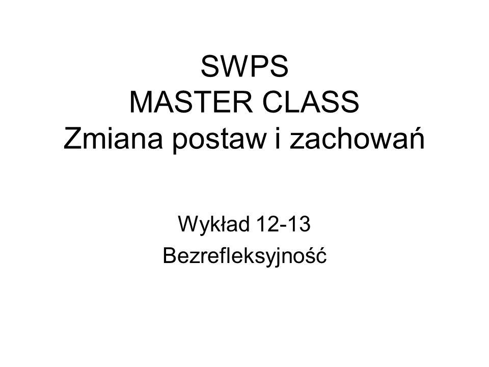 SWPS MASTER CLASS Zmiana postaw i zachowań Wykład 12-13 Bezrefleksyjność