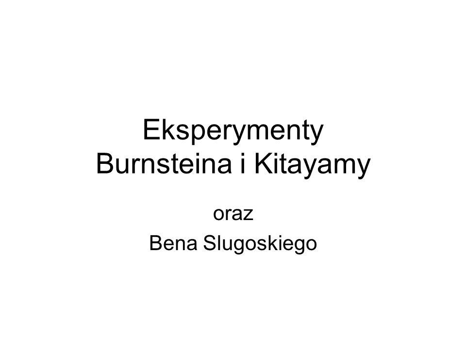 Eksperymenty Burnsteina i Kitayamy oraz Bena Slugoskiego