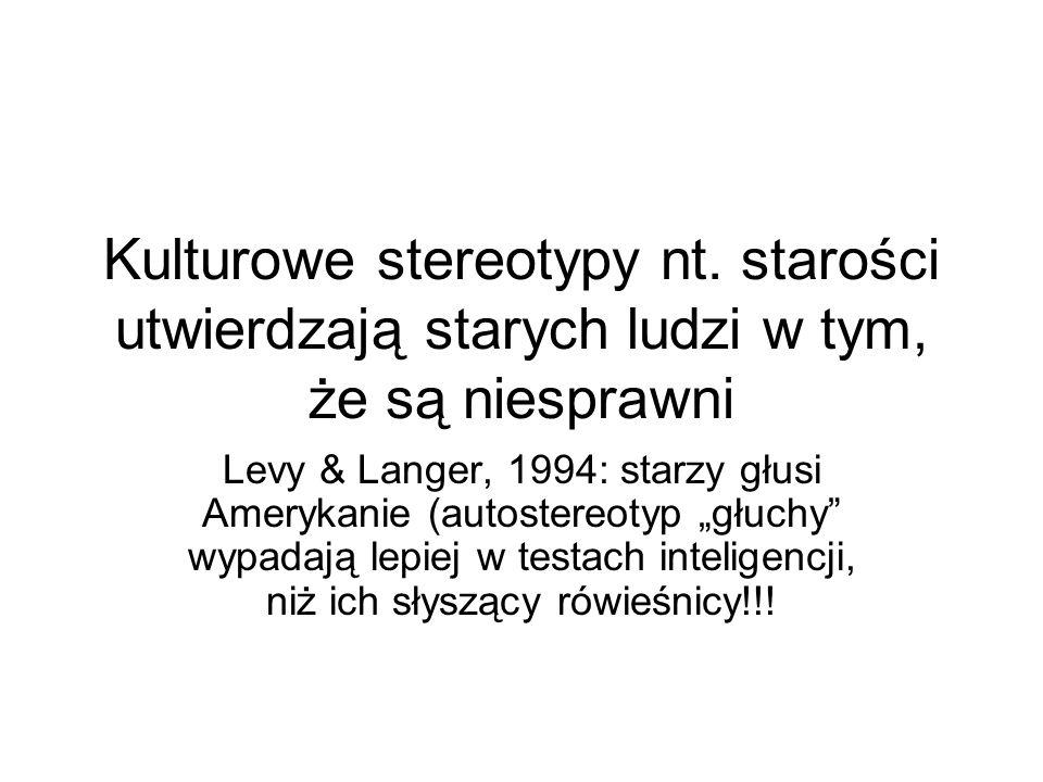 """Kulturowe stereotypy nt. starości utwierdzają starych ludzi w tym, że są niesprawni Levy & Langer, 1994: starzy głusi Amerykanie (autostereotyp """"głuch"""