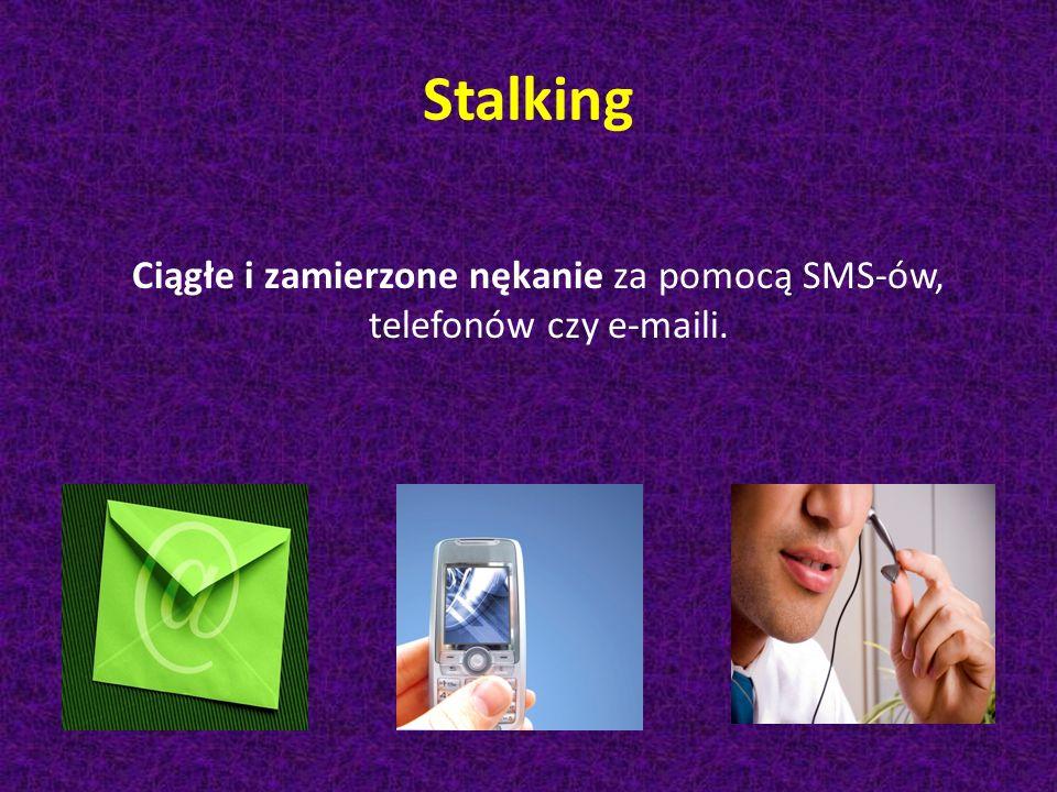 Stalking Ciągłe i zamierzone nękanie za pomocą SMS-ów, telefonów czy e-maili.