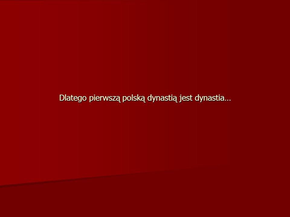 Dlatego pierwszą polską dynastią jest dynastia…