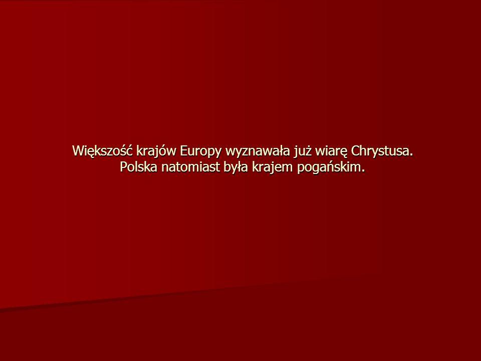 Większość krajów Europy wyznawała już wiarę Chrystusa. Polska natomiast była krajem pogańskim.