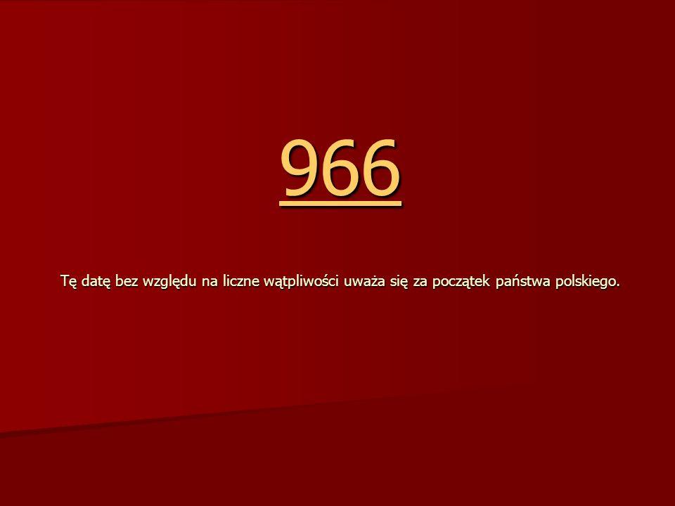 966 966 Tę datę bez względu na liczne wątpliwości uważa się za początek państwa polskiego. 966